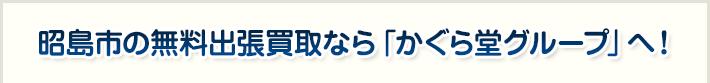 昭島市の無料出張買取なら「かぐら堂グループ」へ!