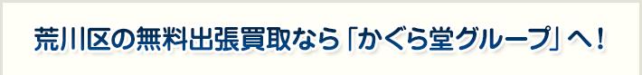 荒川区の無料出張買取なら「かぐら堂グループ」へ!