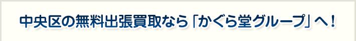 中央区の無料出張買取なら「かぐら堂グループ」へ!