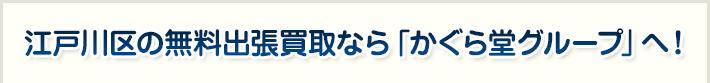 江戸川区の無料出張買取なら「かぐら堂グループ」へ!