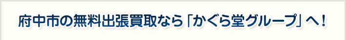 府中市の無料出張買取なら「かぐら堂グループ」へ!