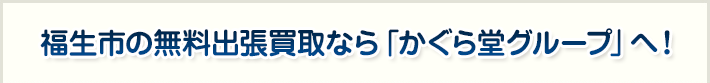 福生市の無料出張買取なら「かぐら堂グループ」へ!