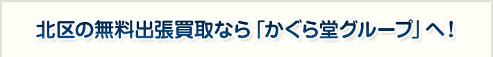 北区の無料出張買取なら「かぐら堂グループ」へ!