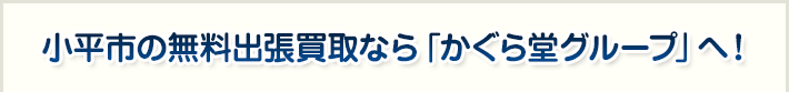 小平市の無料出張買取なら「かぐら堂グループ」へ!