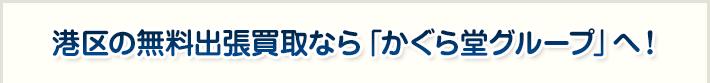 港区の無料出張買取なら「かぐら堂グループ」へ!