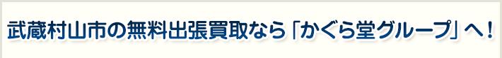 武蔵村山市の無料出張買取なら「かぐら堂グループ」へ!