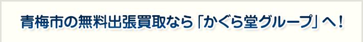 青梅市の無料出張買取なら「かぐら堂グループ」へ!