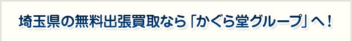 埼玉県の無料出張買取なら「かぐら堂グループ」へ!