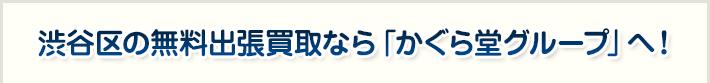 渋谷区の無料出張買取なら「かぐら堂グループ」へ!