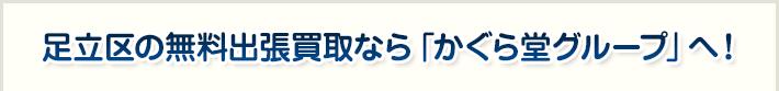 足立区の無料出張買取なら「かぐら堂グループ」へ!