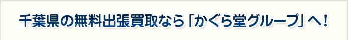 千葉県の無料出張買取なら「かぐら堂グループ」へ!