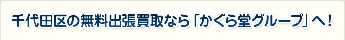 千代田区の無料出張買取なら「かぐら堂グループ」へ!