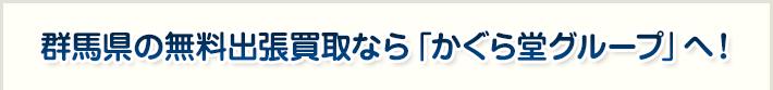 群馬県の無料出張買取なら「かぐら堂グループ」へ!