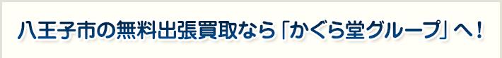 八王子市の無料出張買取なら「かぐら堂グループ」へ!
