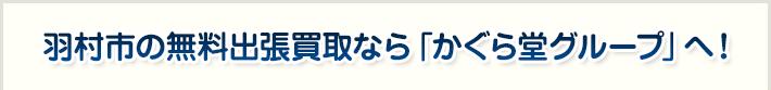 羽村市の無料出張買取なら「かぐら堂グループ」へ!