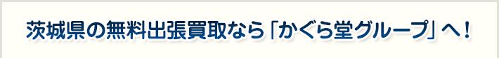 茨城県の無料出張買取なら「かぐら堂グループ」へ!