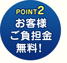 POINT2 お客様ご負担金無料!