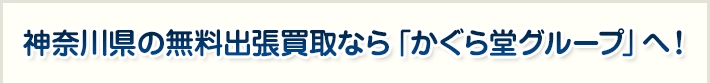 神奈川県の無料出張買取なら「かぐら堂グループ」へ!