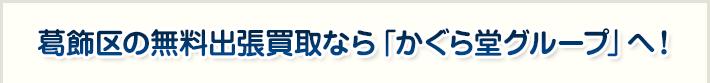 葛飾区の無料出張買取なら「かぐら堂グループ」へ!