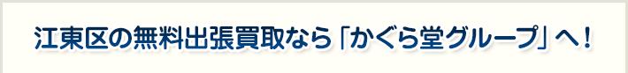 江東区の無料出張買取なら「かぐら堂グループ」へ!