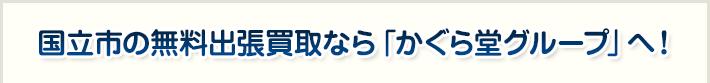 国立市の無料出張買取なら「かぐら堂グループ」へ!