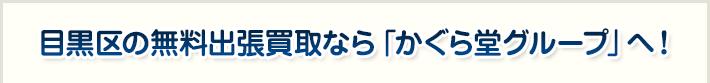 目黒区の無料出張買取なら「かぐら堂グループ」へ!