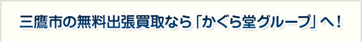 三鷹市の無料出張買取なら「かぐら堂グループ」へ!