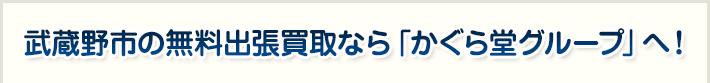 武蔵野市の無料出張買取なら「かぐら堂グループ」へ!