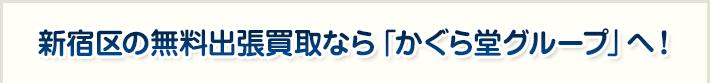 新宿区の無料出張買取なら「かぐら堂グループ」へ!