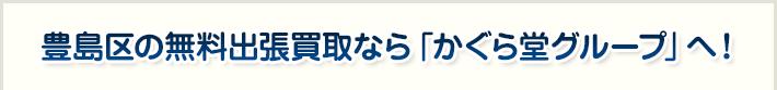 豊島区の無料出張買取なら「かぐら堂グループ」へ!