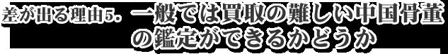 差が出る理由5.一般では買取の難しい中国骨董 の鑑定ができるかどうか